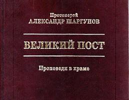 Протоиерей Александр Шаргунов. Великий Пост. Курган-Москва: Новая книга, Звонница, 1999