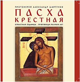 аудиокнига отца Александра Шаргунова «Пасха Крестная. Страстная седмица. Проповеди разных лет»